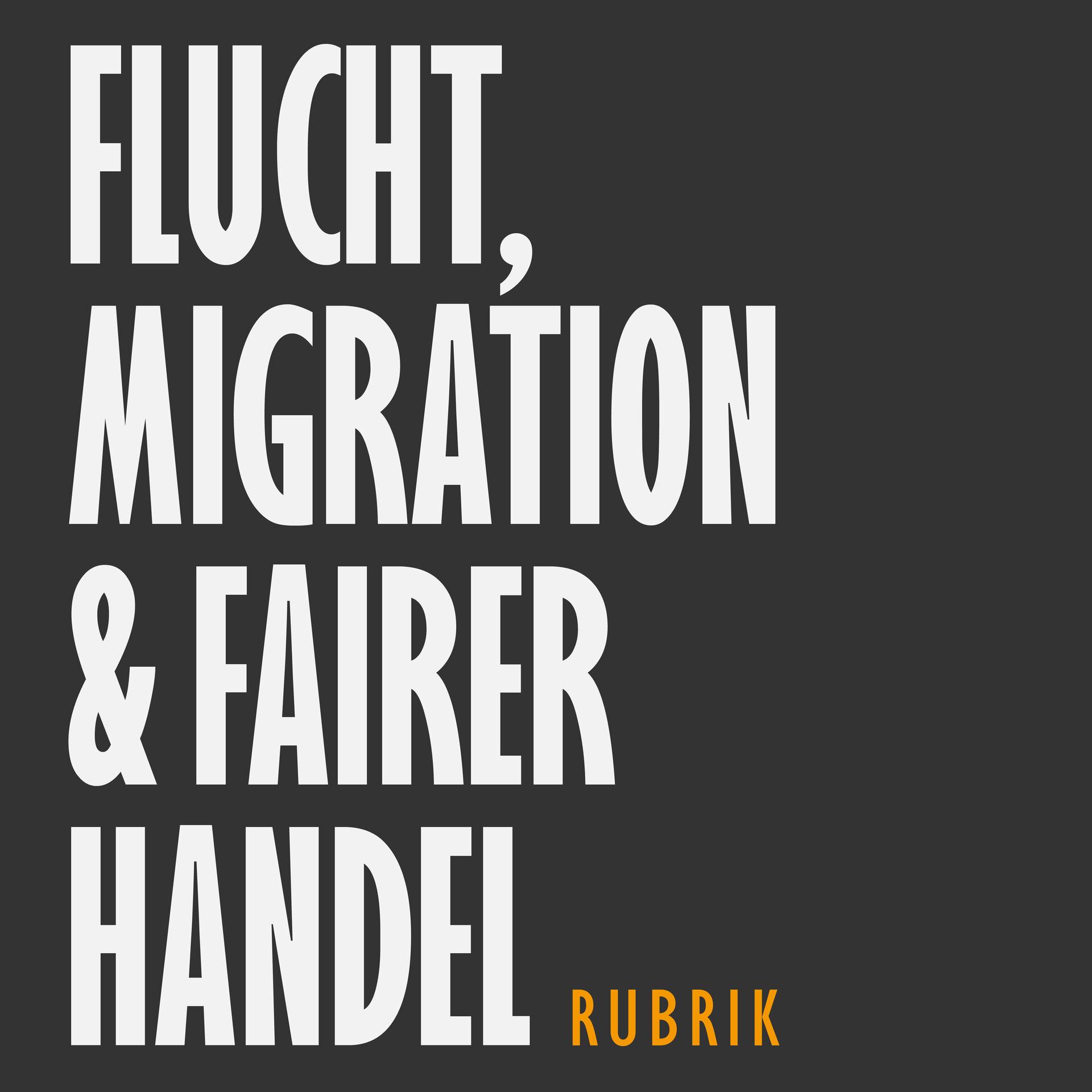 Flucht, Migration & Fairer Handel   Rubrik