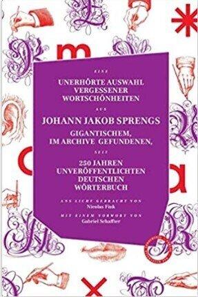 Unerhörte Auswahl vergessener Wortschönheiten aus Johann Jakob Sprengs gigantischem, im Archive gefundenen, seit 250 Jahren unveröffentlichten deutschen Wörterbuch